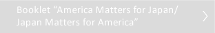 "Booklet""America Matters for Japan/Japan Matters for America"""